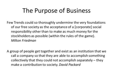 The Purpose of Business Few Trends could so thoroughly undermine the very foundations of our free society as the acceptance of a [corporate] social responsibility.