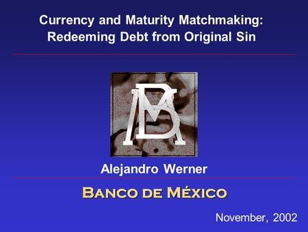 November, 2002 Currency and Maturity Matchmaking: Redeeming Debt from Original Sin Alejandro Werner.