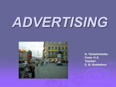 ADVERTISING A. Yereshchenko Form 11 A Teacher: E. B. Kosheleva.