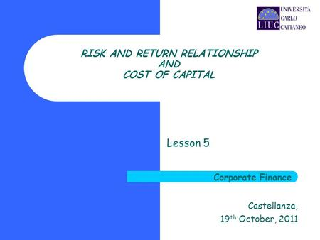 RISK AND RETURN RELATIONSHIP AND COST OF CAPITAL Lesson 5 Castellanza, 19 th October, 2011 Corporate Finance.