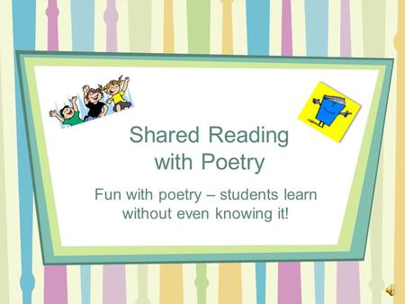 Shared Reading with Poetry Fun with poetry – students learn without even knowing it!