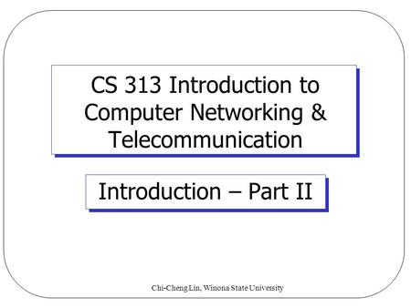 Chi-Cheng Lin, Winona State University CS 313 Introduction to Computer Networking & Telecommunication Introduction – Part II.