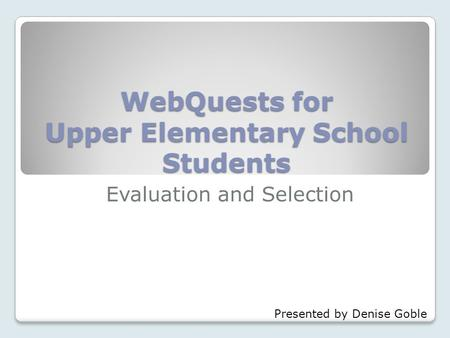 WebQuests for Upper Elementary School Students Evaluation and Selection Presented by Denise Goble.