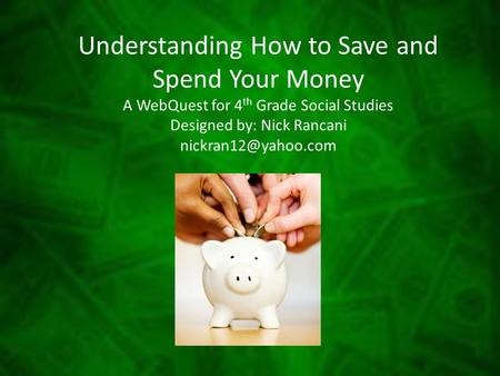 Understanding How to Save and Spend Your Money A WebQuest for 4th Grade Social Studies Designed by: Nick Rancani nickran12@yahoo.com.