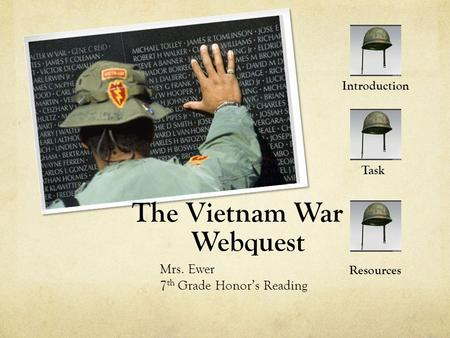 The Vietnam War Webquest Mrs. Ewer 7 th Grade Honor's Reading Introduction Task Resources.