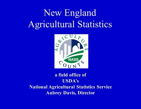 A field office of USDA's National Agricultural Statistics Service Aubrey Davis, Director New England Agricultural Statistics.