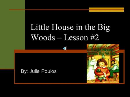 Little House in the Big Woods – Lesson #2 By: Julie Poulos.