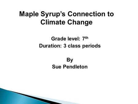 Grade level: 7 th Duration: 3 class periods By Sue Pendleton Maple Syrup's Connection to Climate Change.