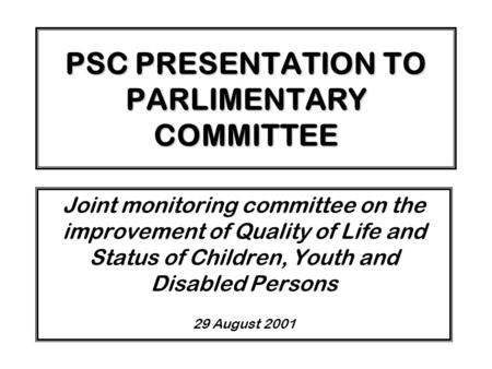 PSC PRESENTATION TO PARLIMENTARY COMMITTEE Joint monitoring committee on the improvement of Quality of Life and Status of Children, Youth and Disabled.