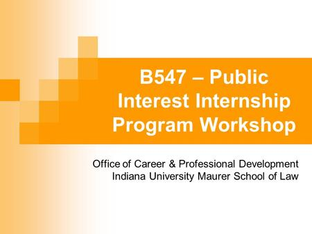 B547 – Public Interest Internship Program Workshop Office of Career & Professional Development Indiana University Maurer School of Law.