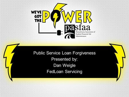 Public Service Loan Forgiveness Presented by: Dan Weigle FedLoan Servicing.