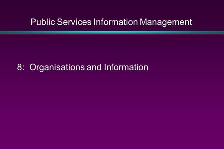 Public Services Information Management 8: Organisations and Information.
