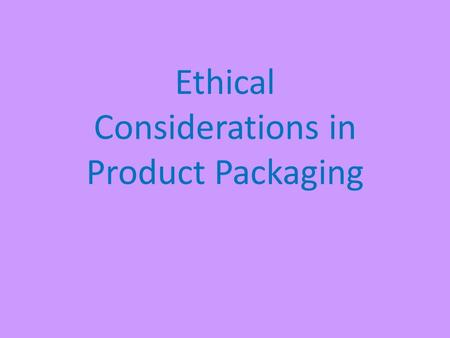 Ethical Considerations in Product Packaging. Ethics & Packaging Have you ever seen commercials for an item that looks great, but when you actually buy.