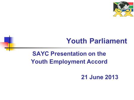Youth Parliament SAYC Presentation on the Youth Employment Accord 21 June 2013.