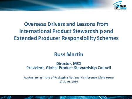 Overseas Drivers and Lessons from International Product Stewardship and Extended Producer Responsibility Schemes Russ Martin Director, MS2 President, Global.