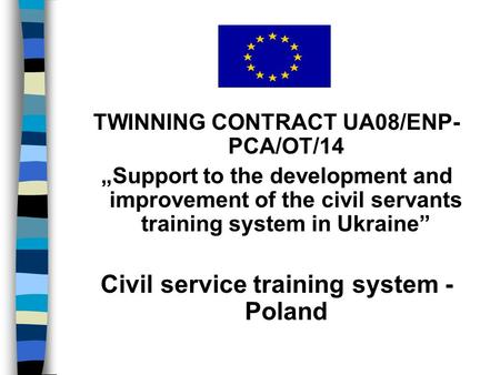 "TWINNING CONTRACT UA08/ENP- PCA/OT/14 ""Support to the development and improvement of the civil servants training system in Ukraine"" Civil service training."