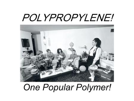 POLYPROPYLENE! One Popular Polymer!. What's so great about POLYPROPYLENE? High Melting Point (dishwasher safe!) Intermediate crystallinity: tough without.