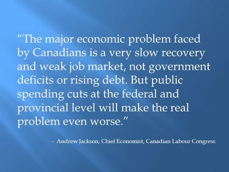 """The major economic problem faced by Canadians is a very slow recovery and weak job market, not government deficits or rising debt. But public spending."