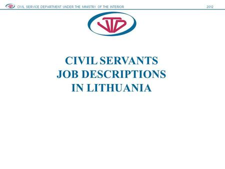 CIVIL SERVANTS JOB DESCRIPTIONS IN LITHUANIA CIVIL SERVICE DEPARTMENT UNDER THE MINISTRY OF THE INTERIOR2012.