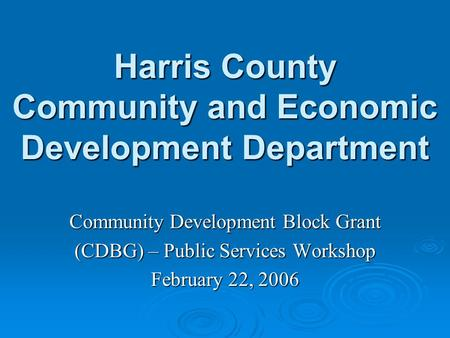 Harris County Community and Economic Development Department Community Development Block Grant (CDBG) – Public Services Workshop February 22, 2006.