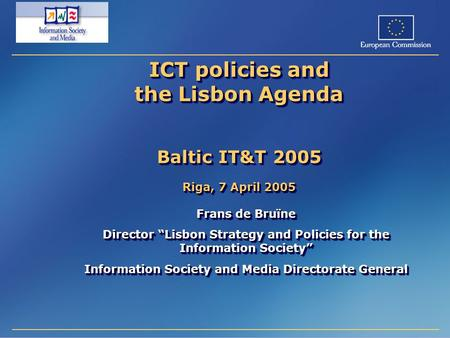 "ICT policies and the Lisbon Agenda Baltic IT&T 2005 Riga, 7 April 2005 Frans de Bruïne Director ""Lisbon Strategy and Policies for the Information Society"""