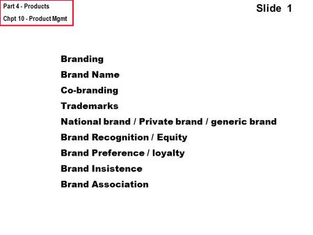 Part 4 - Products Chpt 10 - Product Mgmt Slide 1 Branding Brand Name Co-branding Trademarks National brand / Private brand / generic brand Brand Recognition.