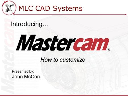 MLC CAD Systems Introducing… Presented by: John McCord How to customize.