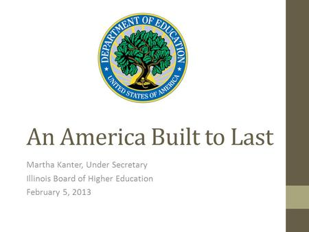 An America Built to Last Martha Kanter, Under Secretary Illinois Board of Higher Education February 5, 2013.