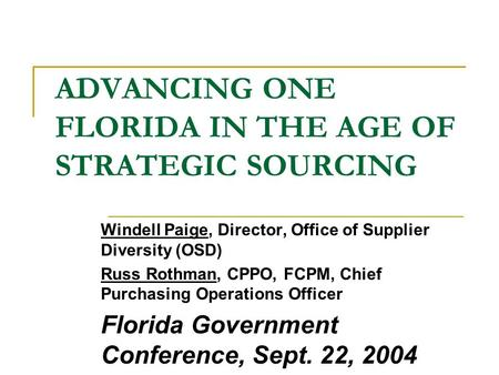 ADVANCING ONE FLORIDA IN THE AGE OF STRATEGIC SOURCING Windell Paige, Director, Office of Supplier Diversity (OSD) Russ Rothman, CPPO, FCPM, Chief Purchasing.
