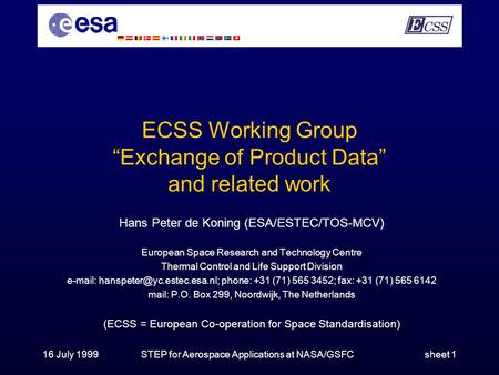 "16 July 1999STEP for Aerospace Applications at NASA/GSFCsheet 1 ECSS Working Group ""Exchange of Product Data"" and related work Hans Peter de Koning (ESA/ESTEC/TOS-MCV)"