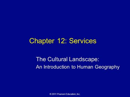 © 2011 Pearson Education, Inc. Chapter 12: Services The Cultural Landscape: An Introduction to Human Geography.