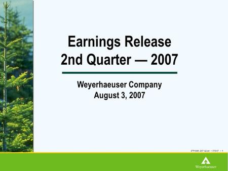 Earnings Release 2nd Quarter — 2007 Weyerhaeuser Company August 3, 2007 DTP/3065 2007 Q2.ppt 0703/07 1.