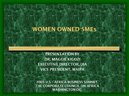 WOMEN OWNED SMEs PRESENTATION BY DR. MAGGIE KIGOZI EXECUTIVE DIRECTOR, UIA VICE PRESIDENT, WAIPA 2003 U.S – AFRICA BUSINESS SUMMIT, THE CORPORATE COUNCIL.
