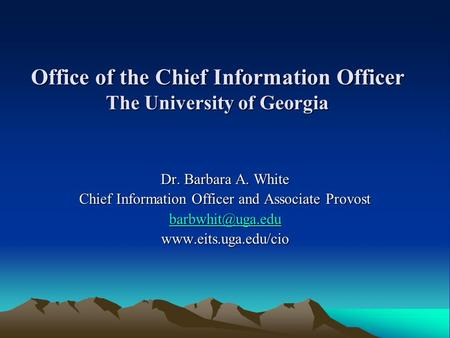 Office of the Chief Information Officer The University of Georgia Dr. Barbara A. White Chief Information Officer and Associate Provost
