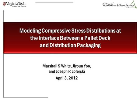Marshall S White, Jiyoun Yoo, and Joseph R Loferski April 3, 2012 Modeling Compressive Stress Distributions at the Interface Between a Pallet Deck and.