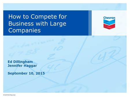 © 2015 Chevron How to Compete for Business with Large Companies Ed Dillingham Jennifer Haggar September 10, 2015.