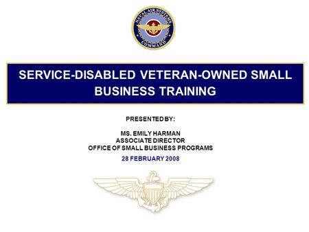PRESENTED BY: MS. EMILY HARMAN ASSOCIATE DIRECTOR OFFICE OF SMALL BUSINESS PROGRAMS 28 FEBRUARY 2008 SERVICE-DISABLED VETERAN-OWNED SMALL BUSINESS TRAINING.