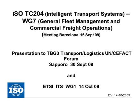 I SO TC204 (Intelligent Transport Systems) – WG7 (General Fleet Management and Commercial Freight Operations) ( Meeting Barcelona 15 Sept 09) Presentation.