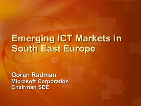 Emerging ICT Markets in South East Europe Goran Radman Microsoft Corporation Chairman SEE.