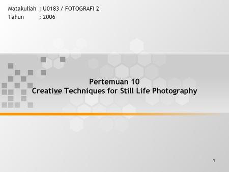 1 Pertemuan 10 Creative Techniques for Still Life Photography Matakuliah: U0183 / FOTOGRAFI 2 Tahun: 2006.
