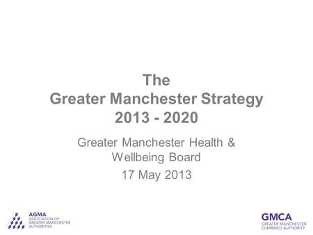The Greater Manchester Strategy 2013 - 2020 Greater Manchester Health & Wellbeing Board 17 May 2013.