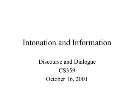 Intonation and Information Discourse and Dialogue CS359 October 16, 2001.