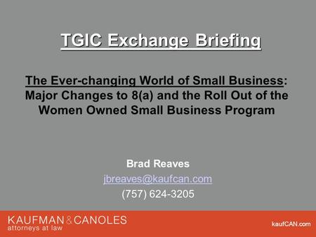 KaufCAN.com TGIC Exchange Briefing The Ever-changing World of Small Business: Major Changes to 8(a) and the Roll Out of the Women Owned Small Business.