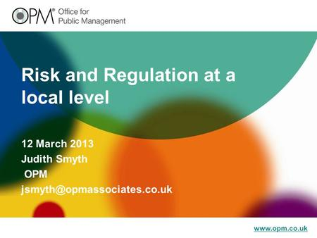 Risk and Regulation at a local level 12 March 2013 Judith Smyth OPM
