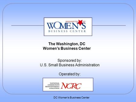 DC Women's Business Center Sponsored by: U.S. Small Business Administration Operated by: The Washington, DC Women's Business Center.