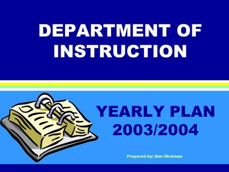DEPARTMENT OF INSTRUCTION YEARLY PLAN 2003/2004 Prepared by: Dan Hickman.