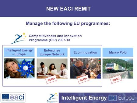 1 NEW EACI REMIT Manage the following EU programmes: Intelligent Energy - Europe Enterprise Europe Network Eco-innovation soon Marco Polo soon Competitiveness.