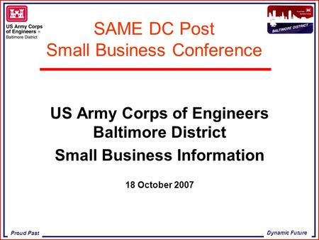 Proud Past Dynamic Future SAME DC Post Small Business Conference US Army Corps of Engineers Baltimore District Small Business Information 18 October 2007.