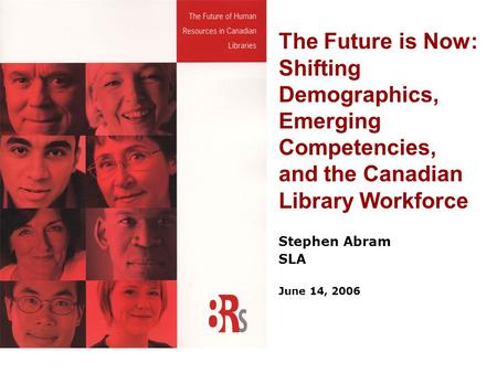 The Future is Now: Shifting Demographics, Emerging Competencies, and the Canadian Library Workforce Stephen Abram SLA June 14, 2006.