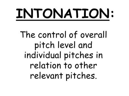INTONATION: The control of overall pitch level and individual pitches in relation to other relevant pitches.